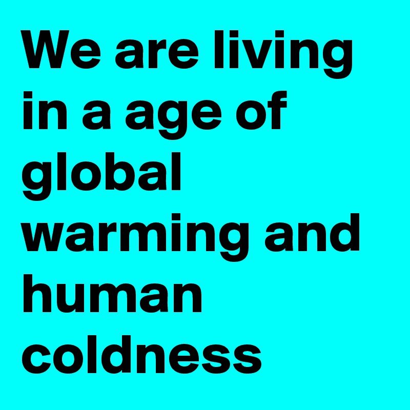 We are living in a age of global warming and human coldness