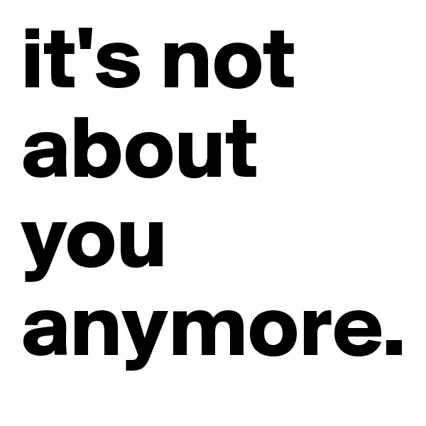 it's not about you anymore.