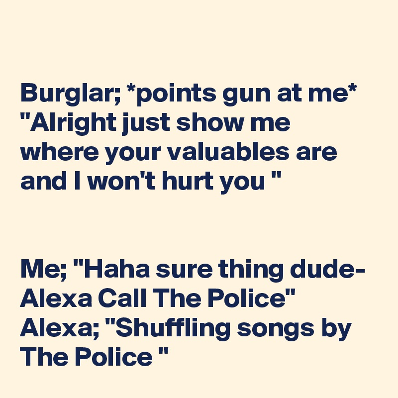 """Burglar; *points gun at me* """"Alright just show me where your valuables are and I won't hurt you """"   Me; """"Haha sure thing dude- Alexa Call The Police"""" Alexa; """"Shuffling songs by The Police """""""