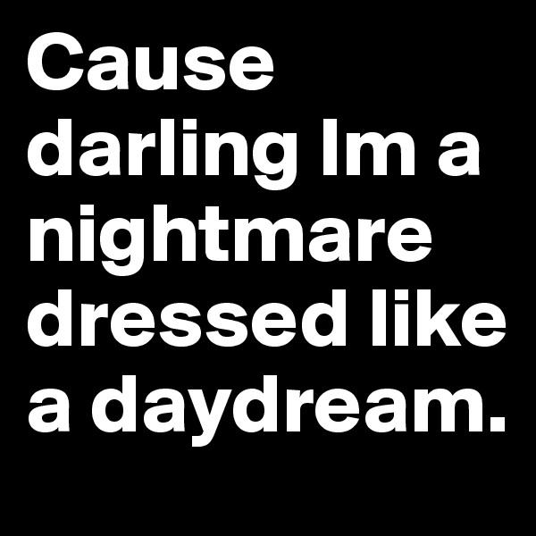 Cause darling Im a nightmare dressed like a daydream.