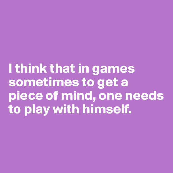 I think that in games sometimes to get a piece of mind, one needs to play with himself.