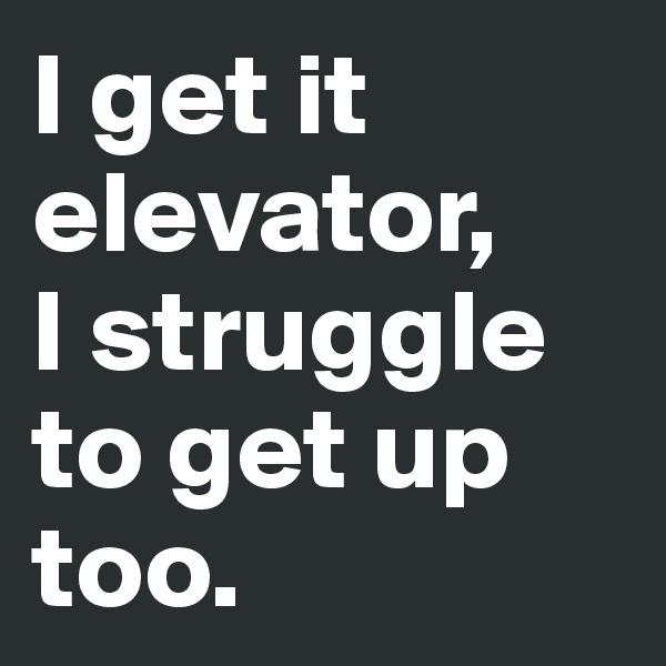 I get it elevator,  I struggle to get up too.