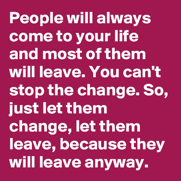 People will always come to your life and most of them will leave. You can't stop the change. So, just let them change, let them leave, because they will leave anyway.