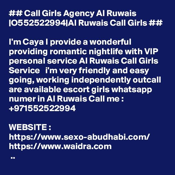 ## Call Girls Agency Al Ruwais  O552522994 Al Ruwais Call Girls ##  I'm Caya I provide a wonderful  providing romantic nightlife with VIP personal service Al Ruwais Call Girls Service   i'm very friendly and easy going, working independently outcall are available escort girls whatsapp numer in Al Ruwais Call me : +971552522994  WEBSITE : https://www.sexo-abudhabi.com/ https://www.waidra.com  ..