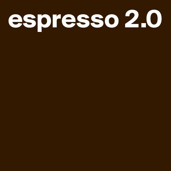 espresso 2.0