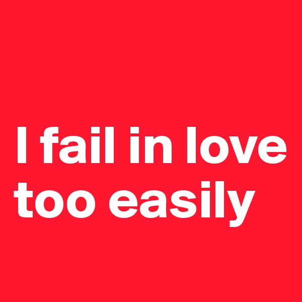 I fail in love too easily