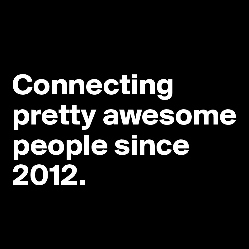 Connecting pretty awesome people since 2012.