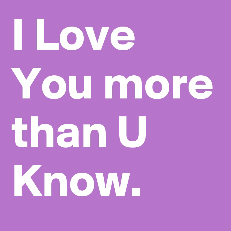 I Love You More Than U Know.