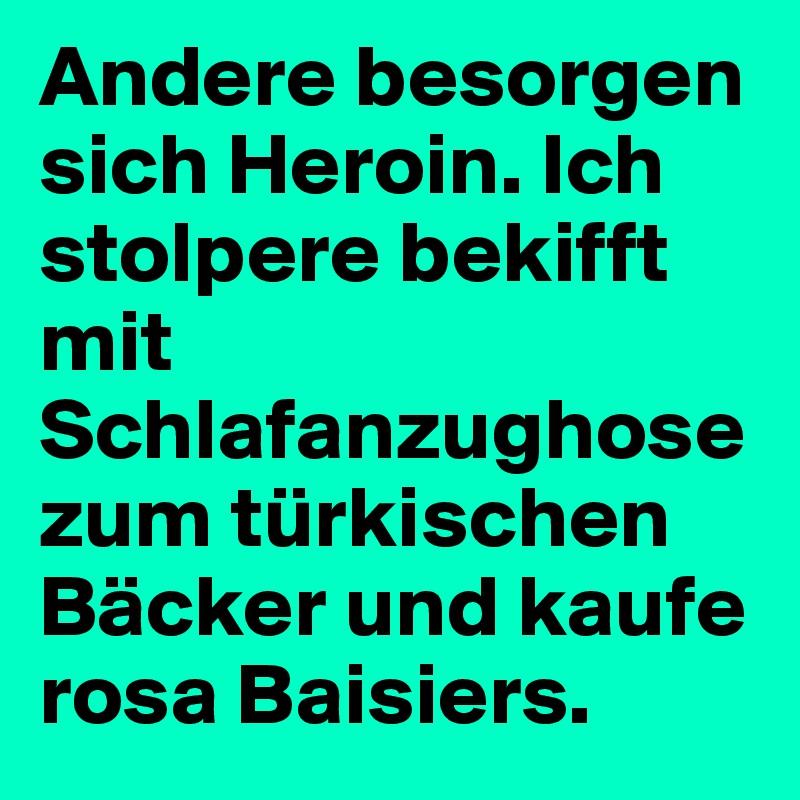 Andere besorgen sich Heroin. Ich stolpere bekifft mit Schlafanzughose zum türkischen Bäcker und kaufe rosa Baisiers.