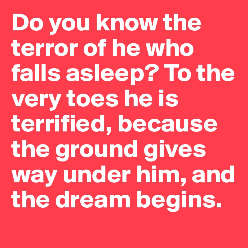 Do you know the terror of he who falls asleep? To the very toes he is terrified, because the ground gives way under him, and the dream begins.