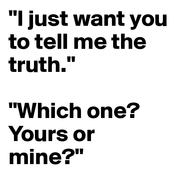 """I just want you to tell me the truth.""  ""Which one? Yours or mine?"""