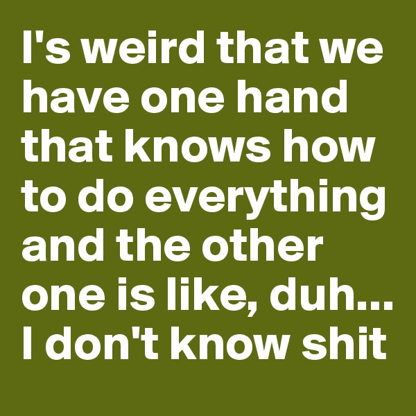 I's weird that we have one hand that knows how to do everything and the other one is like, duh...  I don't know shit