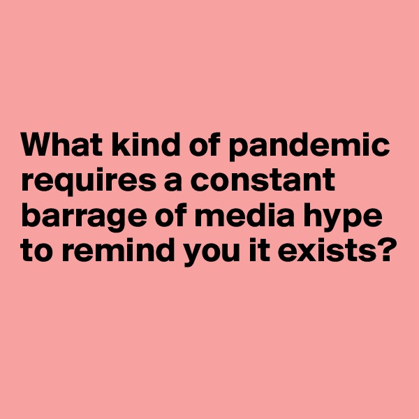 What kind of pandemic requires a constant barrage of media hype to remind you it exists?