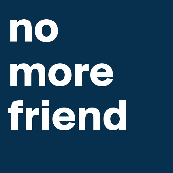 no more friend