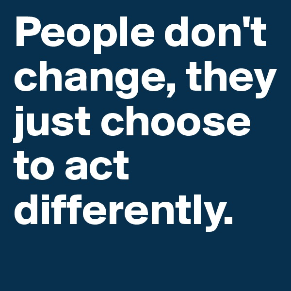 People don't change, they just choose to act differently.