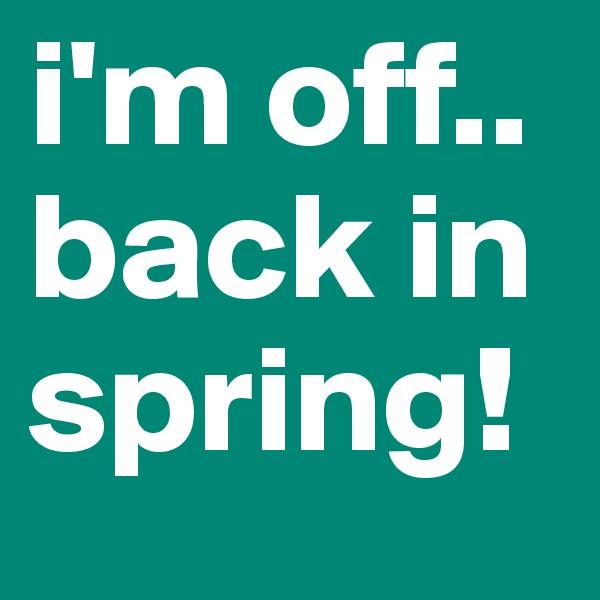 i'm off.. back in spring!