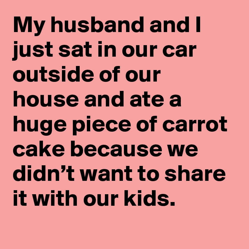 My husband and I just sat in our car outside of our house and ate a huge piece of carrot cake because we didn't want to share it with our kids.