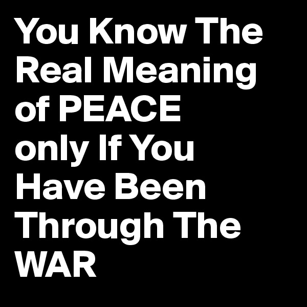 You Know The Real Meaning of PEACE only If You Have Been Through The WAR