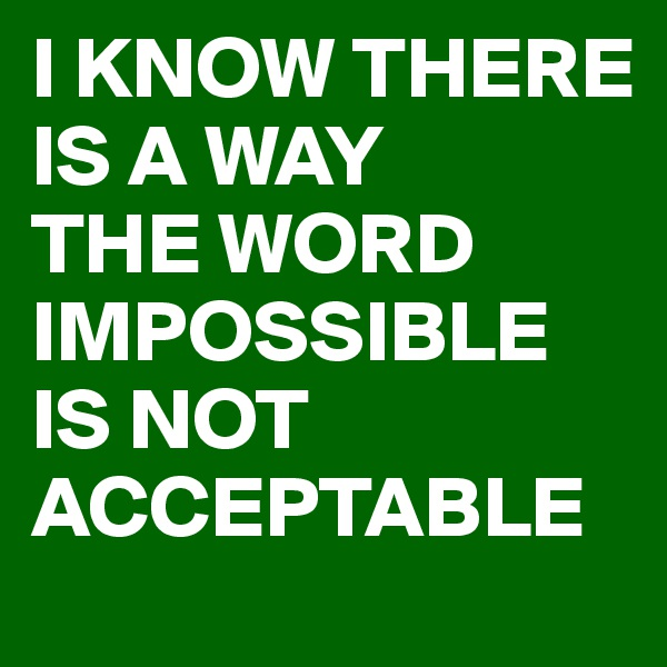 I KNOW THERE IS A WAY THE WORD IMPOSSIBLE IS NOT ACCEPTABLE