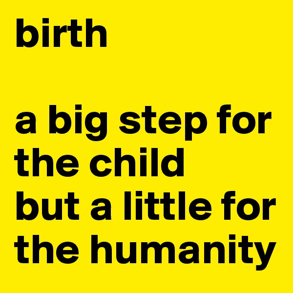 birth  a big step for the child  but a little for the humanity
