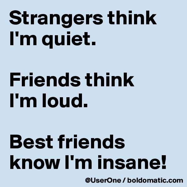 Strangers think I'm quiet.  Friends think I'm loud.  Best friends know I'm insane!