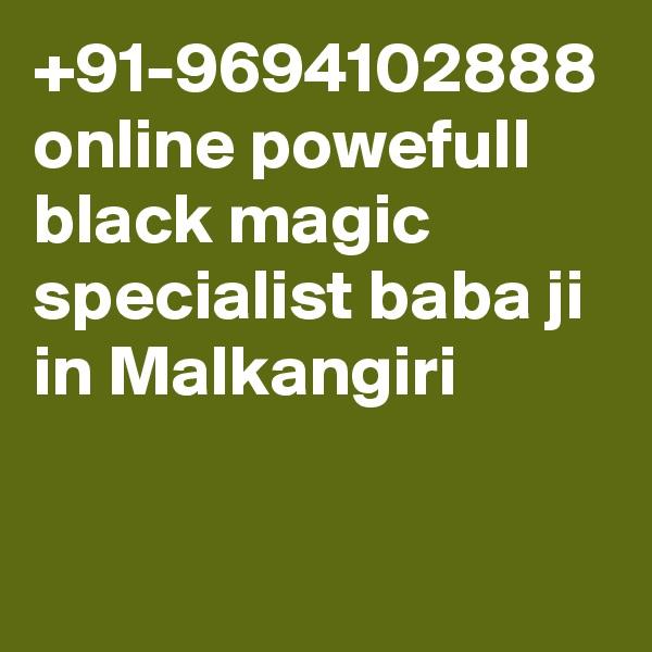 +91-9694102888 online powefull black magic specialist baba ji in Malkangiri