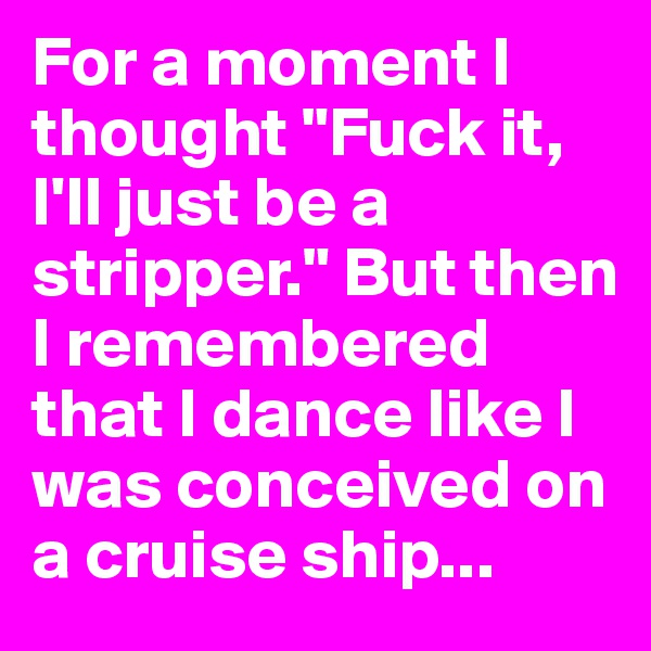 "For a moment I thought ""Fuck it, I'll just be a stripper."" But then I remembered that I dance like I was conceived on a cruise ship..."