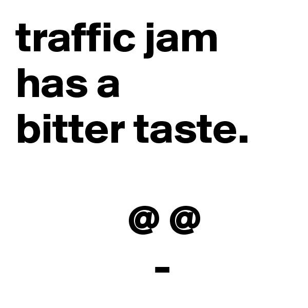 traffic jam  has a  bitter taste.               @ @                 -