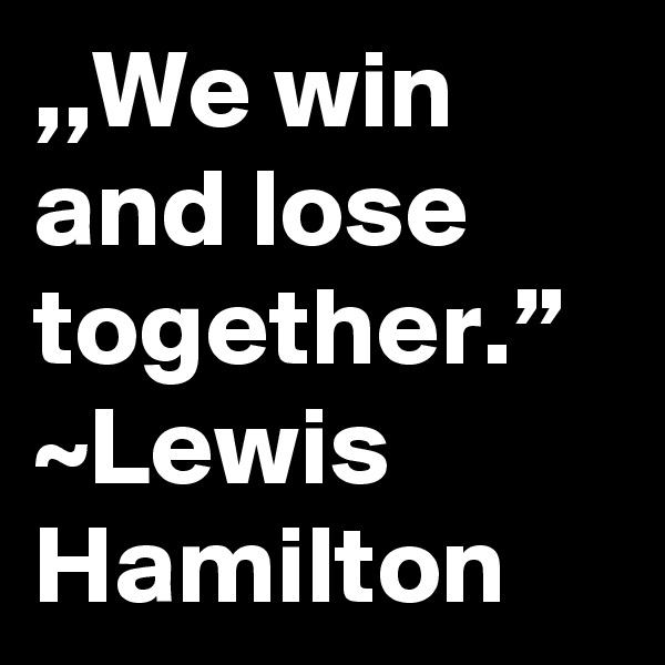 ",,We win and lose together."" ~Lewis Hamilton"