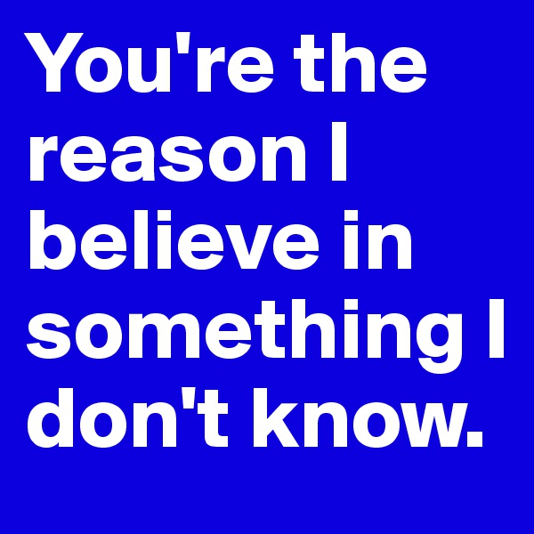 You're the reason I believe in something I don't know.