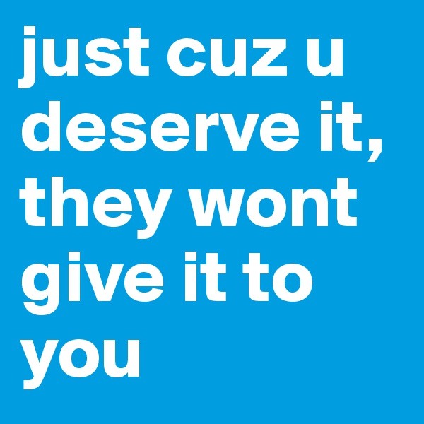 just cuz u deserve it, they wont give it to you