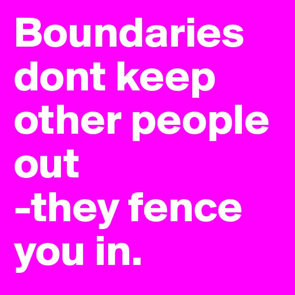 Boundaries dont keep other people out -they fence you in.