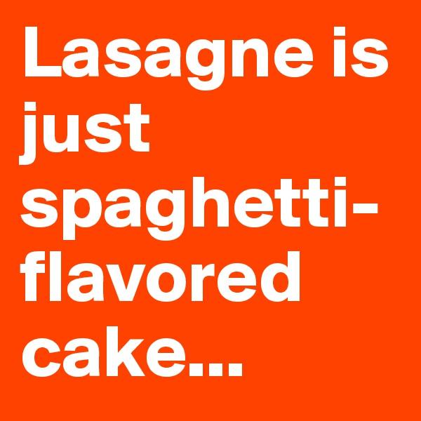 Lasagne is just spaghetti- flavored cake...