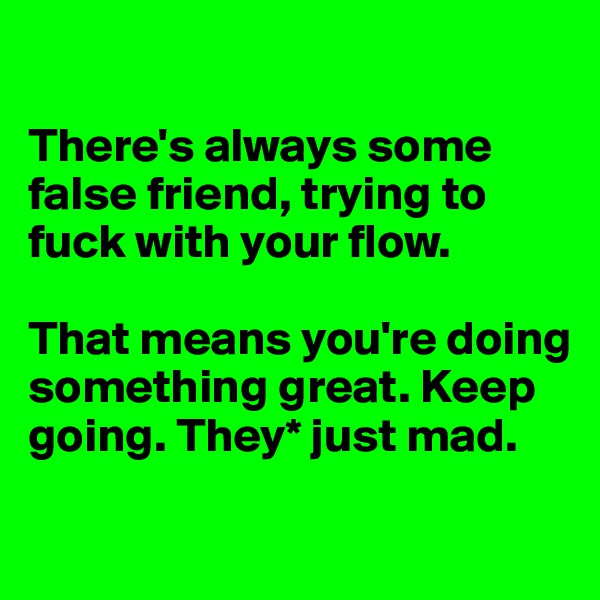 There's always some false friend, trying to fuck with your flow.  That means you're doing something great. Keep going. They* just mad.
