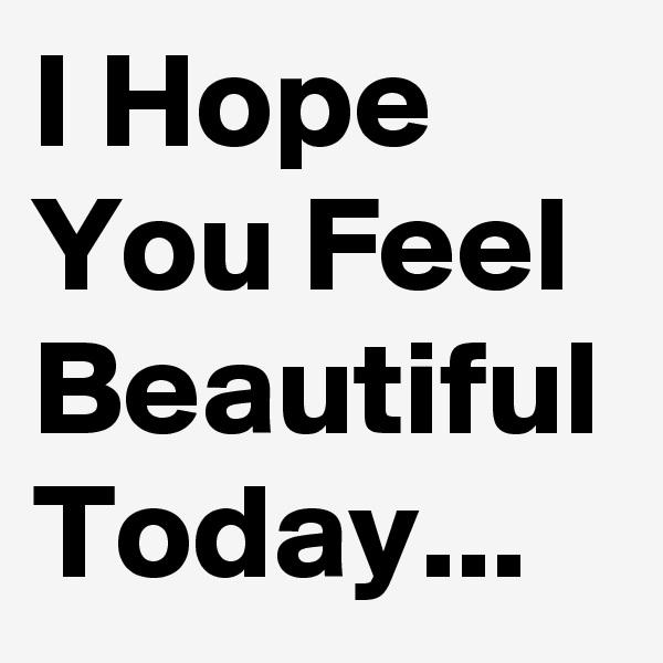I Hope You Feel Beautiful Today...