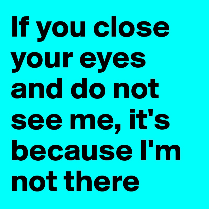 If you close your eyes and do not see me, it's because I'm not there