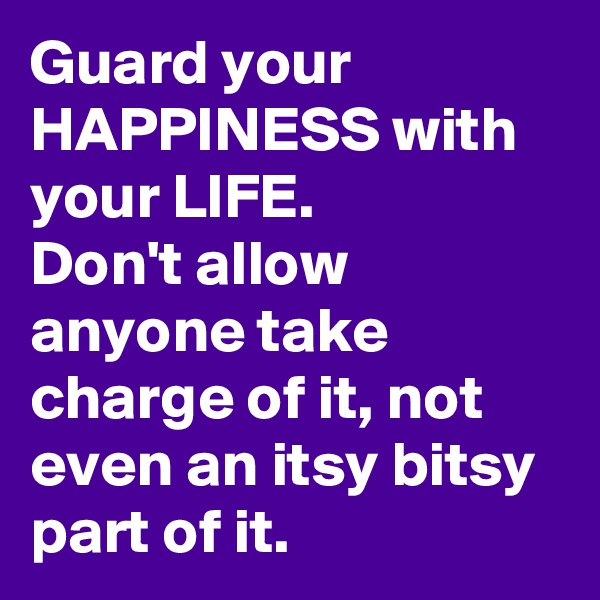 Guard your HAPPINESS with your LIFE. Don't allow anyone take charge of it, not even an itsy bitsy part of it.