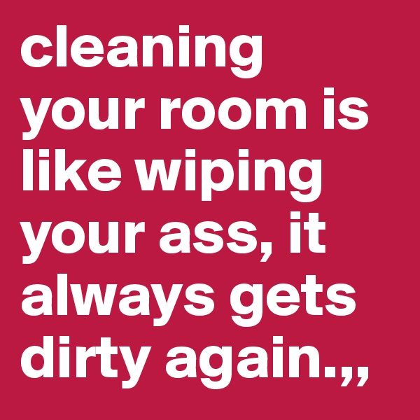 cleaning your room is like wiping your ass, it always gets dirty again.,,