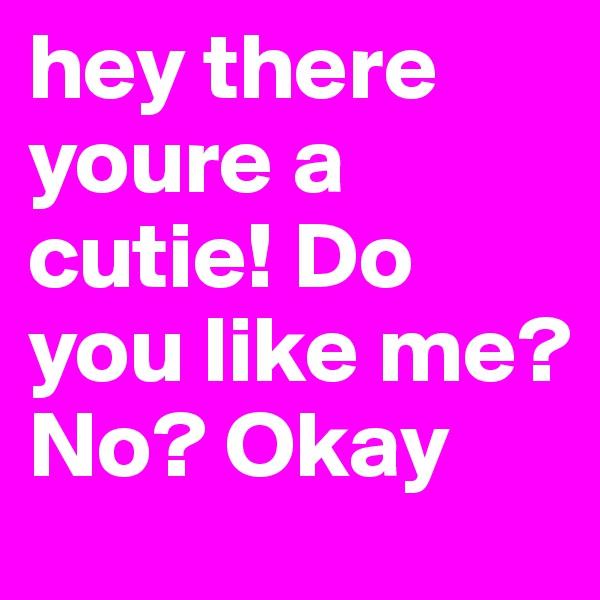 hey there youre a cutie! Do you like me? No? Okay