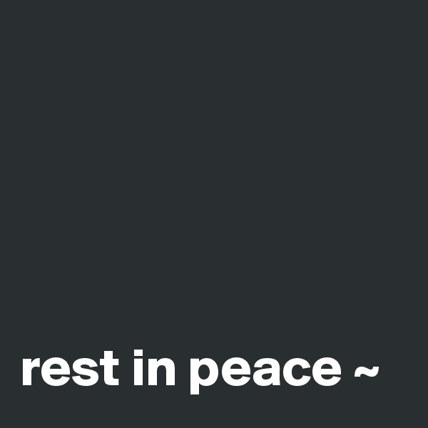 rest in peace ~