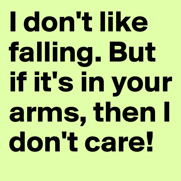 I don't like falling. But if it's in your arms, then I don't care!