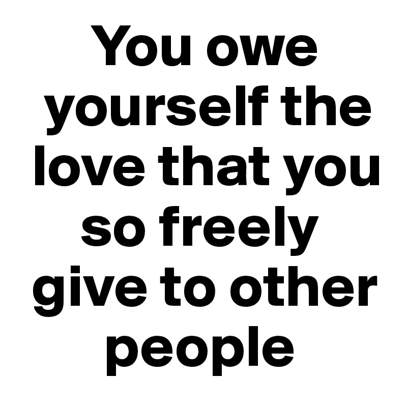 You owe    yourself the   love that you       so freely   give to other         people