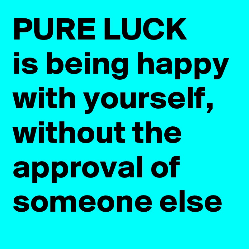 PURE LUCK is being happy with yourself, without the approval of someone else
