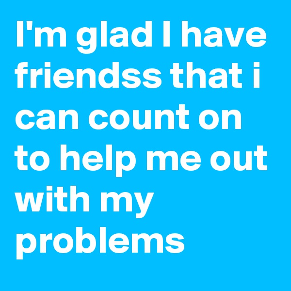I'm glad I have friendss that i can count on to help me out with my problems