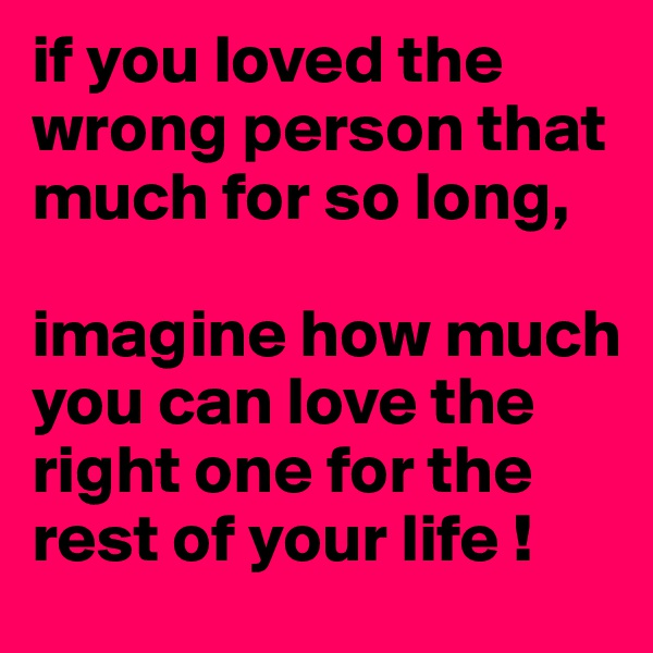 if you loved the wrong person that much for so long,   imagine how much you can love the right one for the rest of your life !