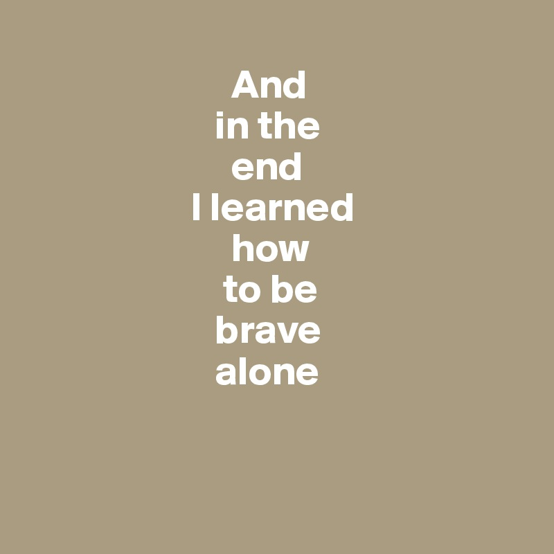 And                        in the                          end                     I learned                          how                         to be                        brave                        alone
