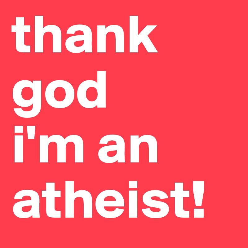 thank god  i'm an atheist!
