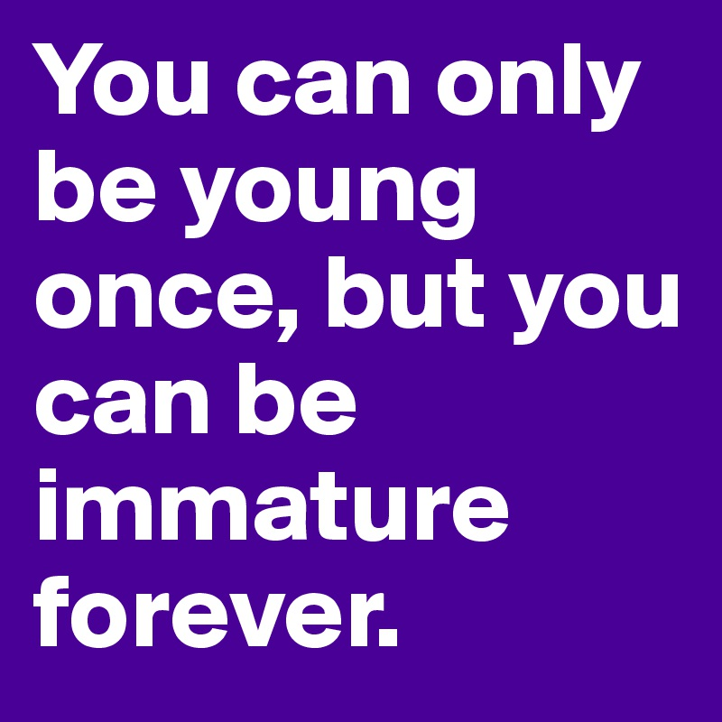 You can only be young once, but you can be immature forever.