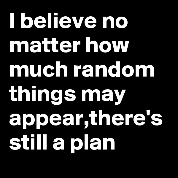 I believe no matter how much random things may appear,there's still a plan
