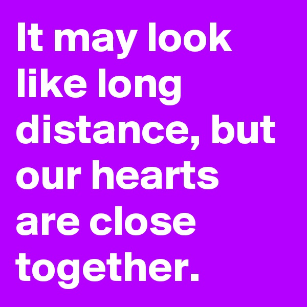 It may look like long distance, but our hearts are close together.